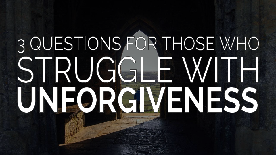 3 Questions for Those Who Struggle with Unforgiveness