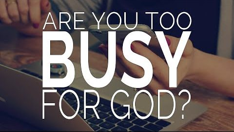 Are You Too Busy for God?
