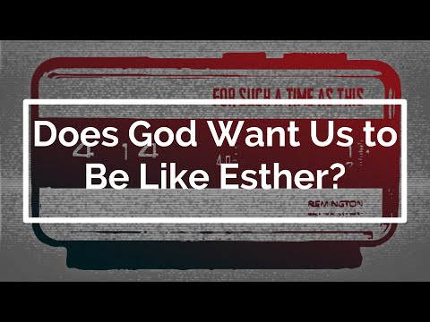 Does God Want Us to Be Like Esther?