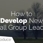 How to Develop New Small Group Leaders