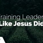 Training Leaders Like Jesus Did