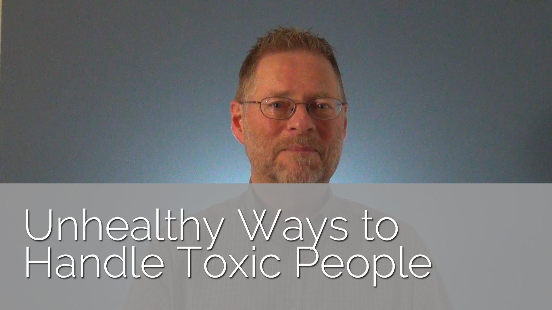 Unhealthy Ways to Handle Toxic People